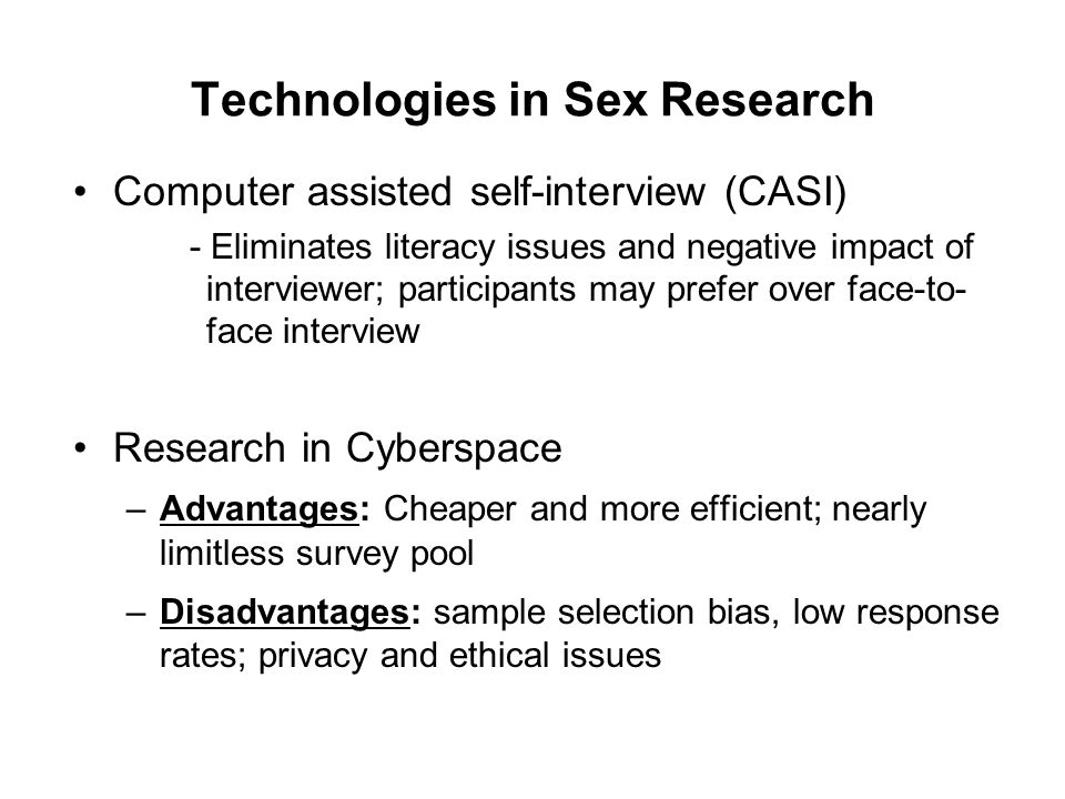 Technologies in Sex Research Computer assisted self-interview (CASI) - Eliminates literacy issues and negative impact of interviewer; participants may prefer over face-to- face interview Research in Cyberspace –Advantages: Cheaper and more efficient; nearly limitless survey pool –Disadvantages: sample selection bias, low response rates; privacy and ethical issues