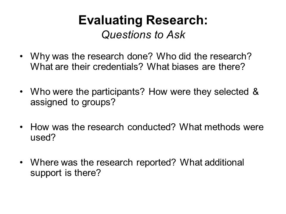 Evaluating Research: Questions to Ask Why was the research done.