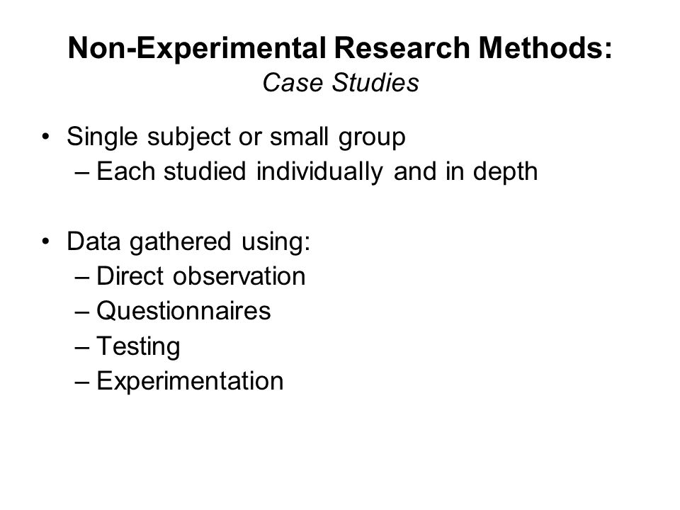 Non-Experimental Research Methods: Case Studies Single subject or small group –Each studied individually and in depth Data gathered using: –Direct observation –Questionnaires –Testing –Experimentation