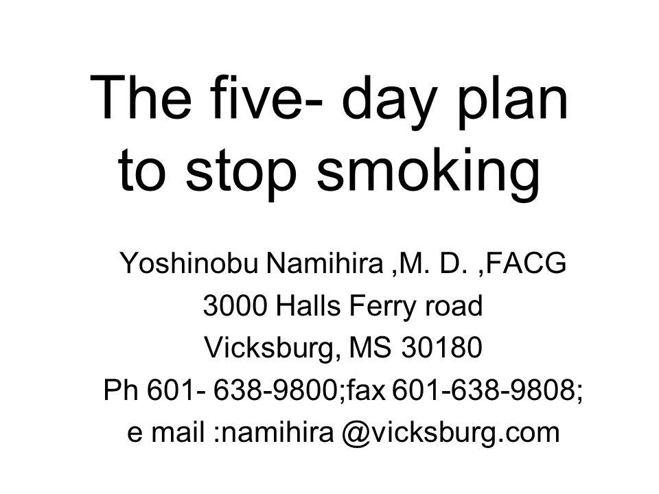 The five- day plan to stop smoking Yoshinobu Namihira,M. D.,FACG 3000 Halls Ferry road Vicksburg, MS 30180 Ph 601- 638-9800;fax 601-638-9808; e mail :