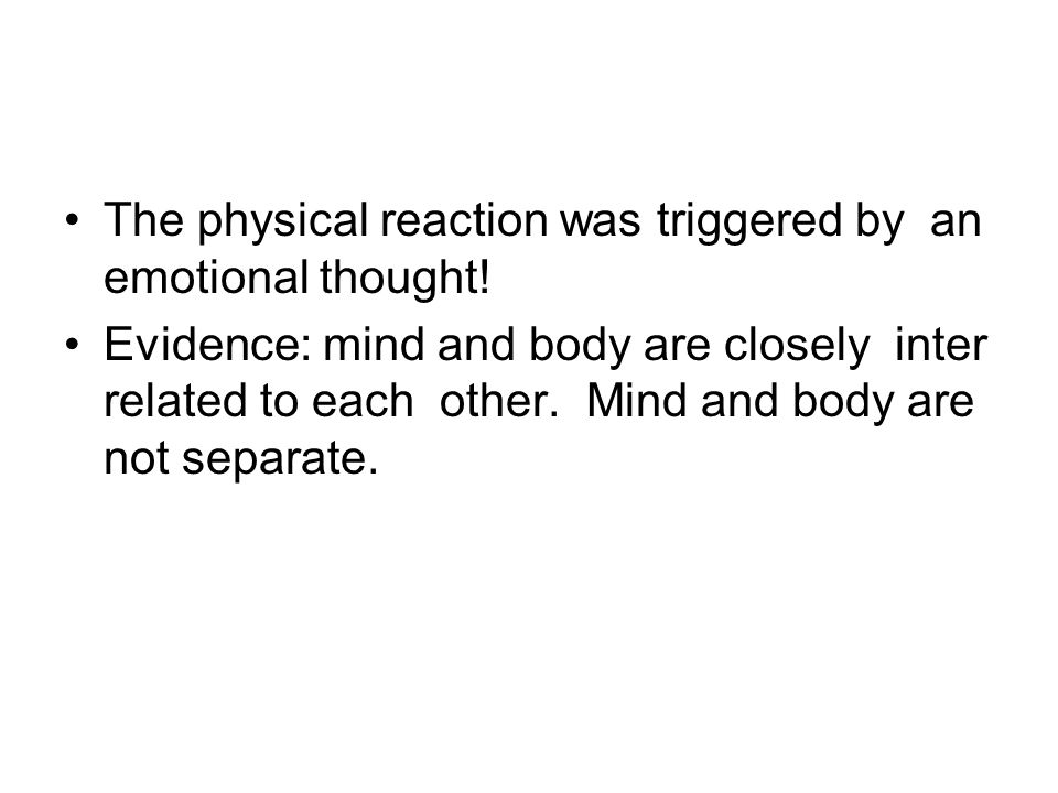 The physical reaction was triggered by an emotional thought! Evidence: mind and body are closely inter related to each other. Mind and body are not se
