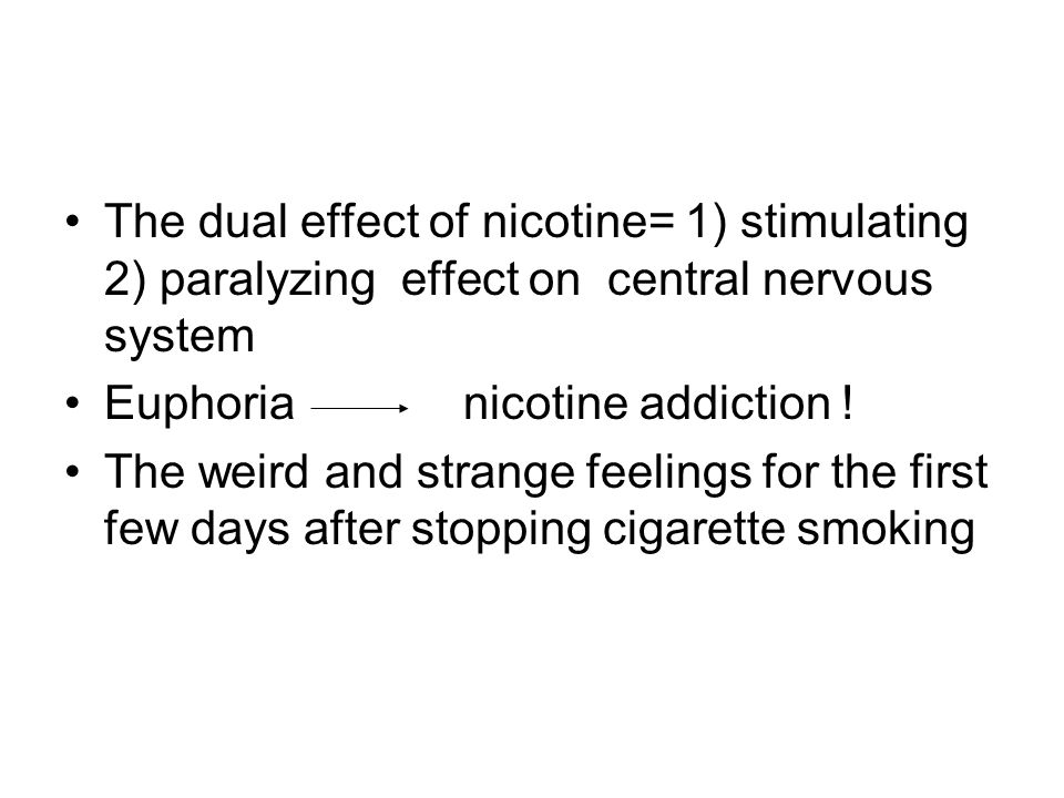 The dual effect of nicotine= 1) stimulating 2) paralyzing effect on central nervous system Euphoria nicotine addiction ! The weird and strange feeling