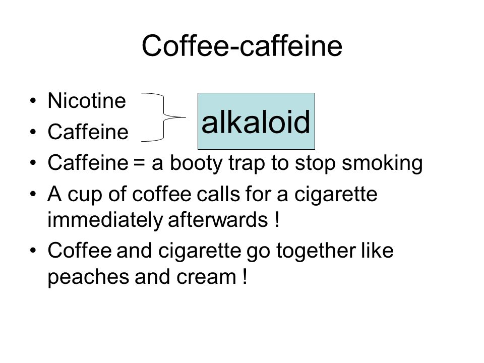 Coffee-caffeine Nicotine Caffeine Caffeine = a booty trap to stop smoking A cup of coffee calls for a cigarette immediately afterwards .
