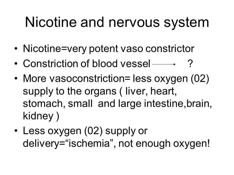 Nicotine and nervous system Nicotine=very potent vaso constrictor Constriction of blood vessel ? More vasoconstriction= less oxygen (02) supply to the