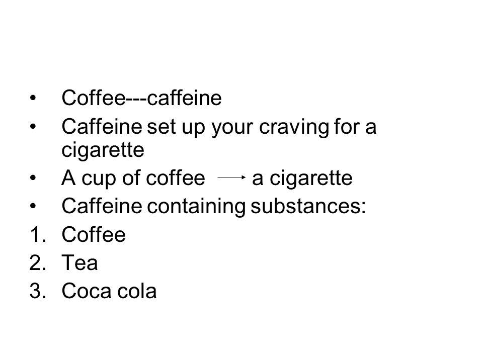 Coffee---caffeine Caffeine set up your craving for a cigarette A cup of coffee a cigarette Caffeine containing substances: 1.Coffee 2.Tea 3.Coca cola
