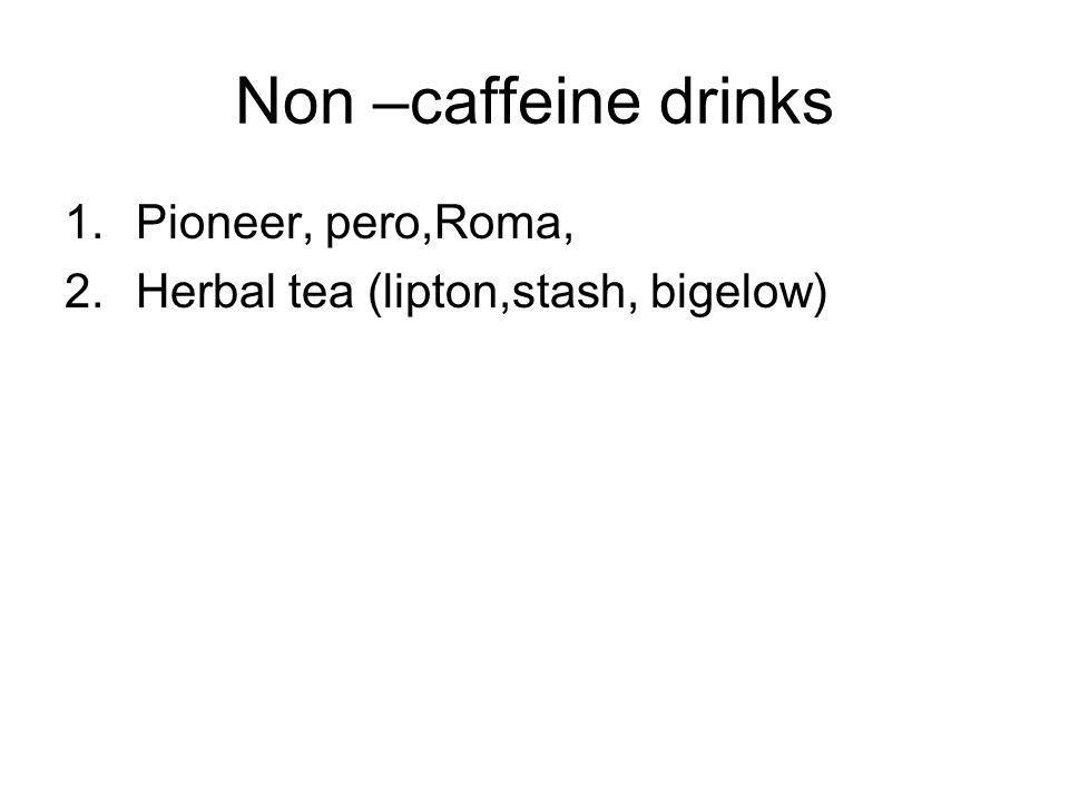 Non –caffeine drinks 1.Pioneer, pero,Roma, 2.Herbal tea (lipton,stash, bigelow)