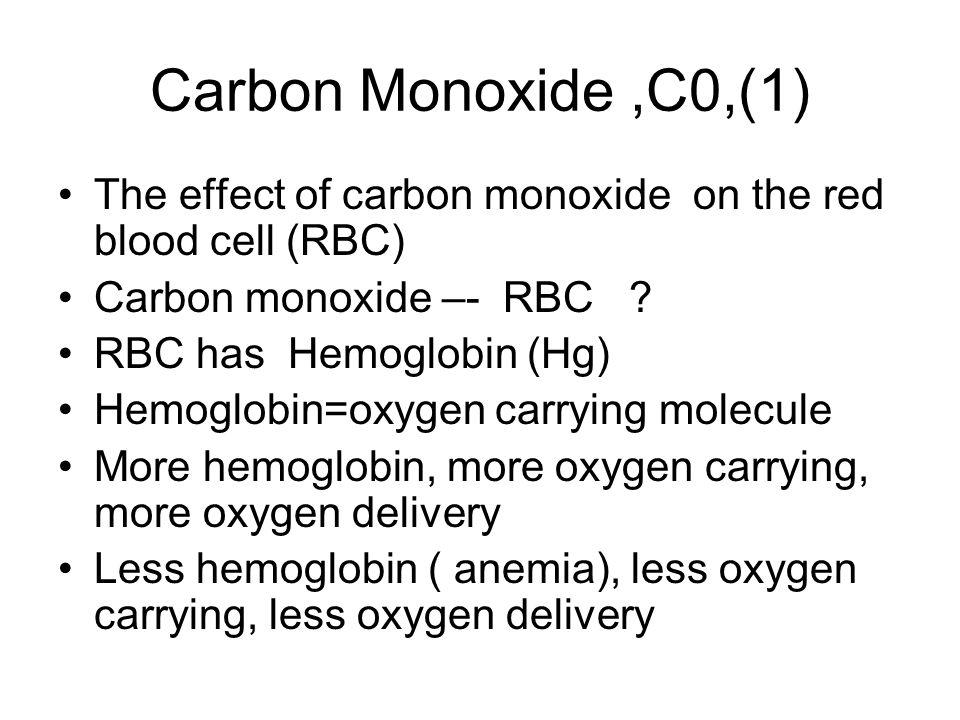 Carbon Monoxide,C0,(1) The effect of carbon monoxide on the red blood cell (RBC) Carbon monoxide –- RBC ? RBC has Hemoglobin (Hg) Hemoglobin=oxygen ca