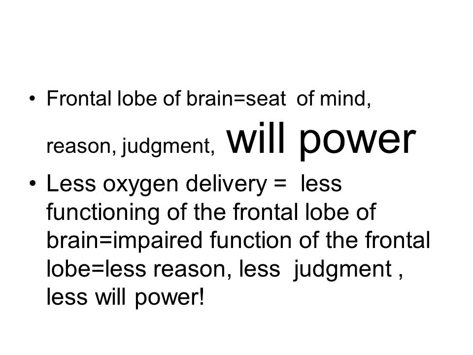 Frontal lobe of brain=seat of mind, reason, judgment, will power Less oxygen delivery = less functioning of the frontal lobe of brain=impaired function of the frontal lobe=less reason, less judgment, less will power!