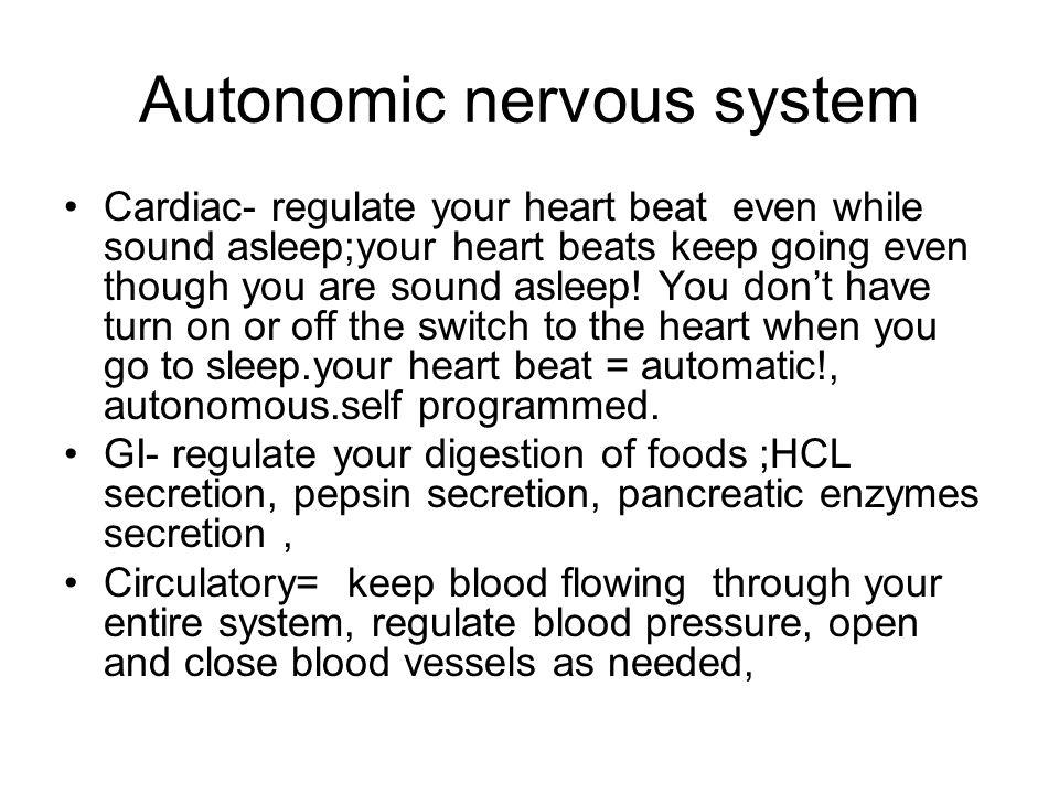 Autonomic nervous system Cardiac- regulate your heart beat even while sound asleep;your heart beats keep going even though you are sound asleep! You d