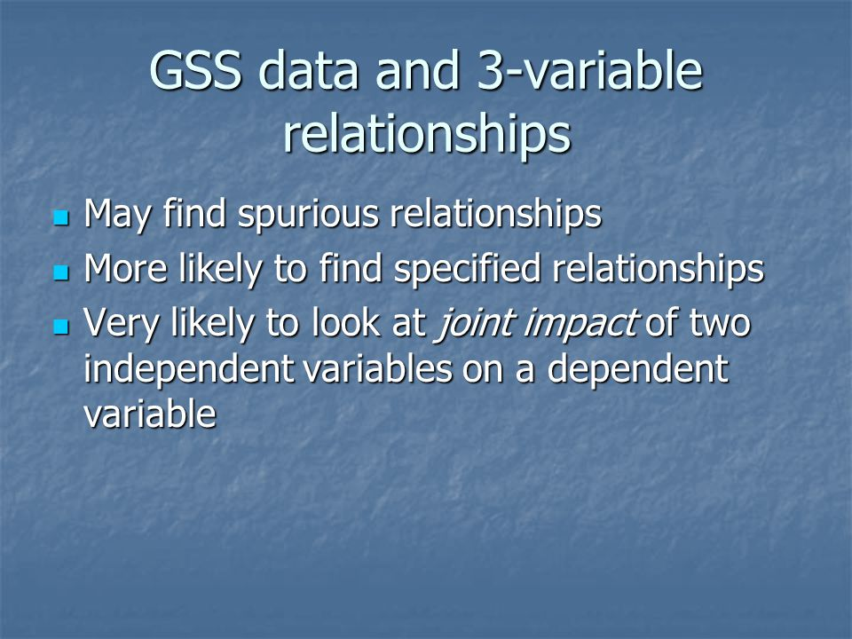 GSS data and 3-variable relationships May find spurious relationships May find spurious relationships More likely to find specified relationships More