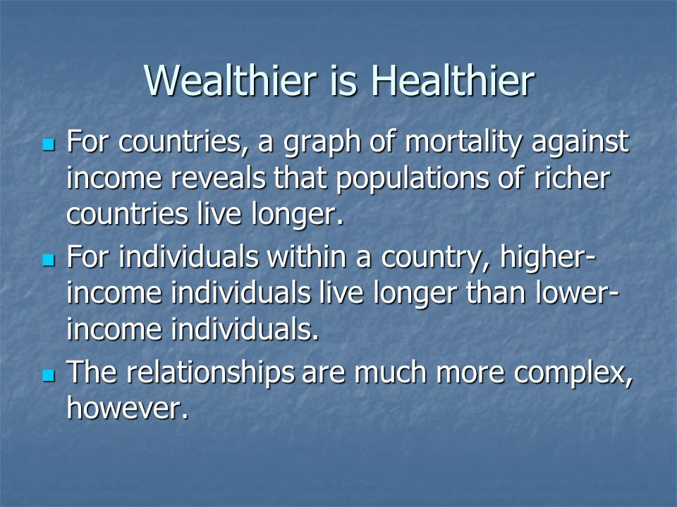 Wealthier is Healthier For countries, a graph of mortality against income reveals that populations of richer countries live longer. For countries, a g
