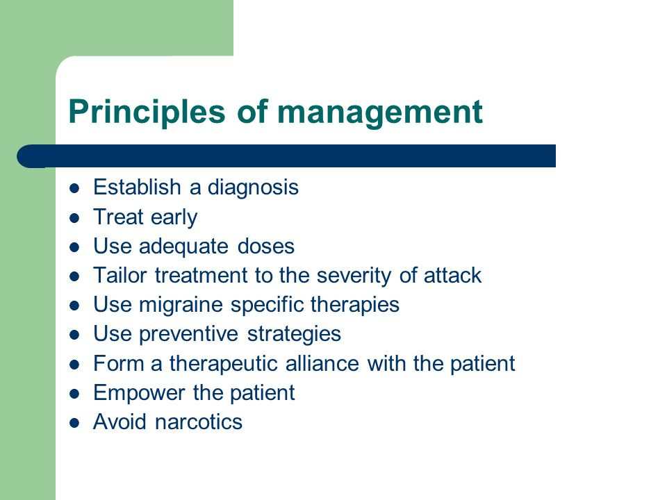 Principles of management Establish a diagnosis Treat early Use adequate doses Tailor treatment to the severity of attack Use migraine specific therapies Use preventive strategies Form a therapeutic alliance with the patient Empower the patient Avoid narcotics