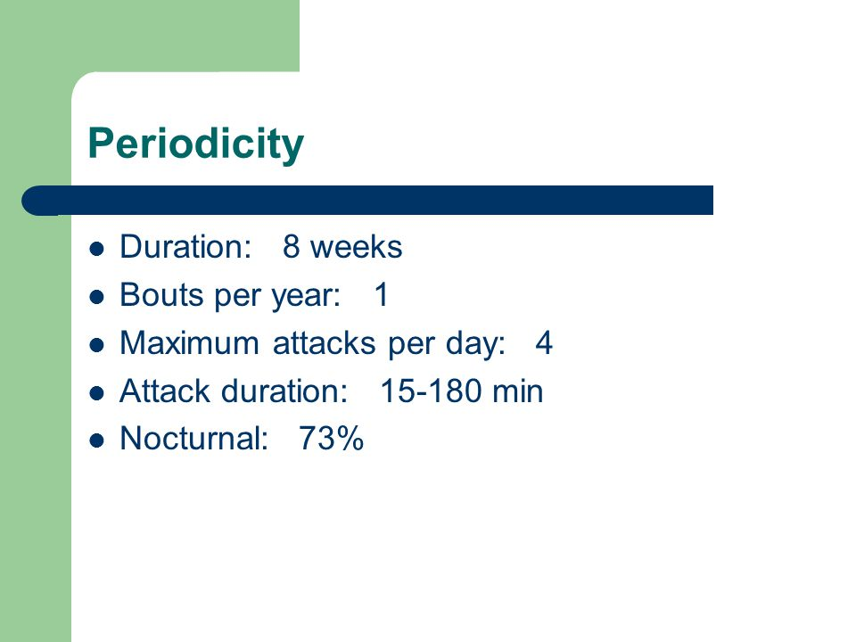 Periodicity Duration: 8 weeks Bouts per year: 1 Maximum attacks per day: 4 Attack duration: 15-180 min Nocturnal: 73%