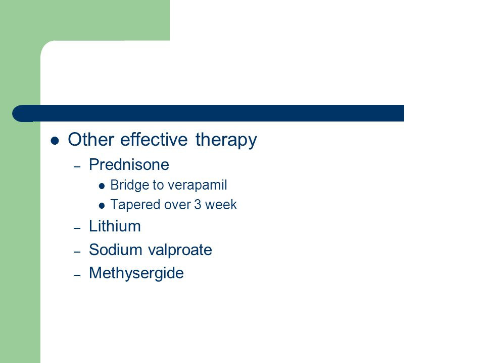 Other effective therapy – Prednisone Bridge to verapamil Tapered over 3 week – Lithium – Sodium valproate – Methysergide