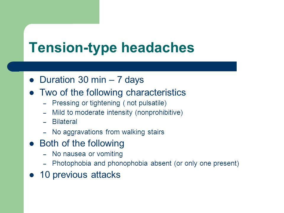 Tension-type headaches Duration 30 min – 7 days Two of the following characteristics – Pressing or tightening ( not pulsatile) – Mild to moderate intensity (nonprohibitive) – Bilateral – No aggravations from walking stairs Both of the following – No nausea or vomiting – Photophobia and phonophobia absent (or only one present) 10 previous attacks