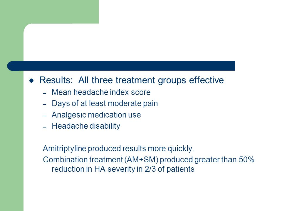 Results: All three treatment groups effective – Mean headache index score – Days of at least moderate pain – Analgesic medication use – Headache disability Amitriptyline produced results more quickly.