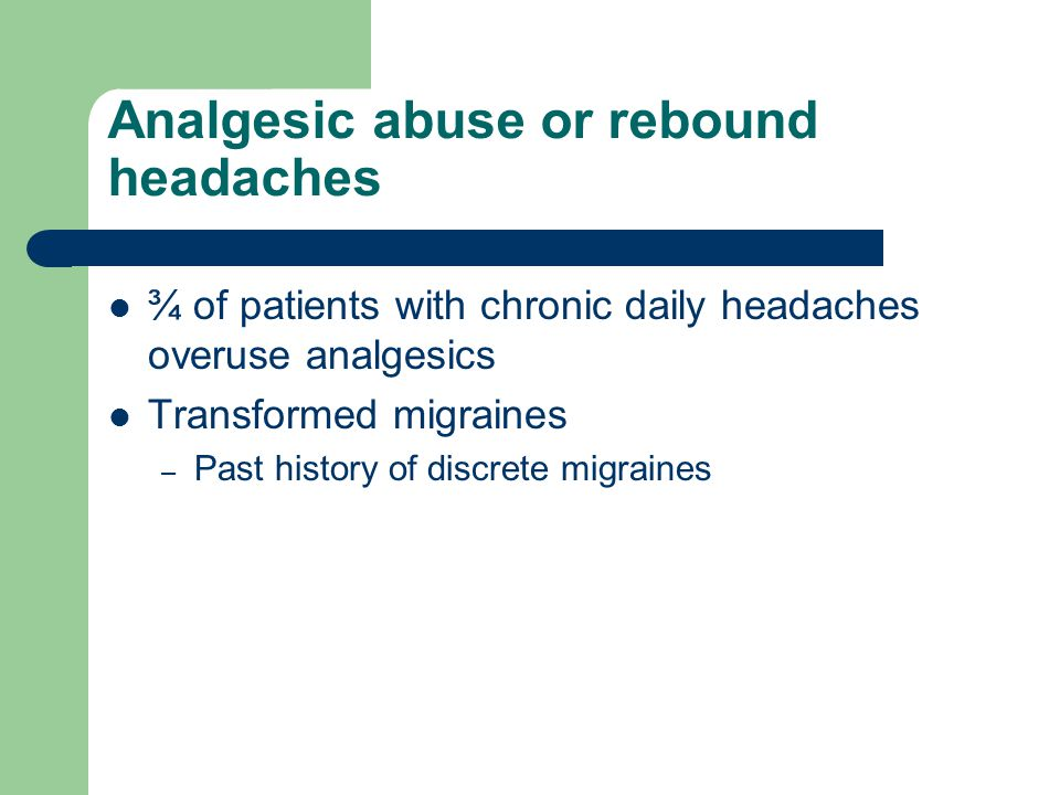 Analgesic abuse or rebound headaches ¾ of patients with chronic daily headaches overuse analgesics Transformed migraines – Past history of discrete mi