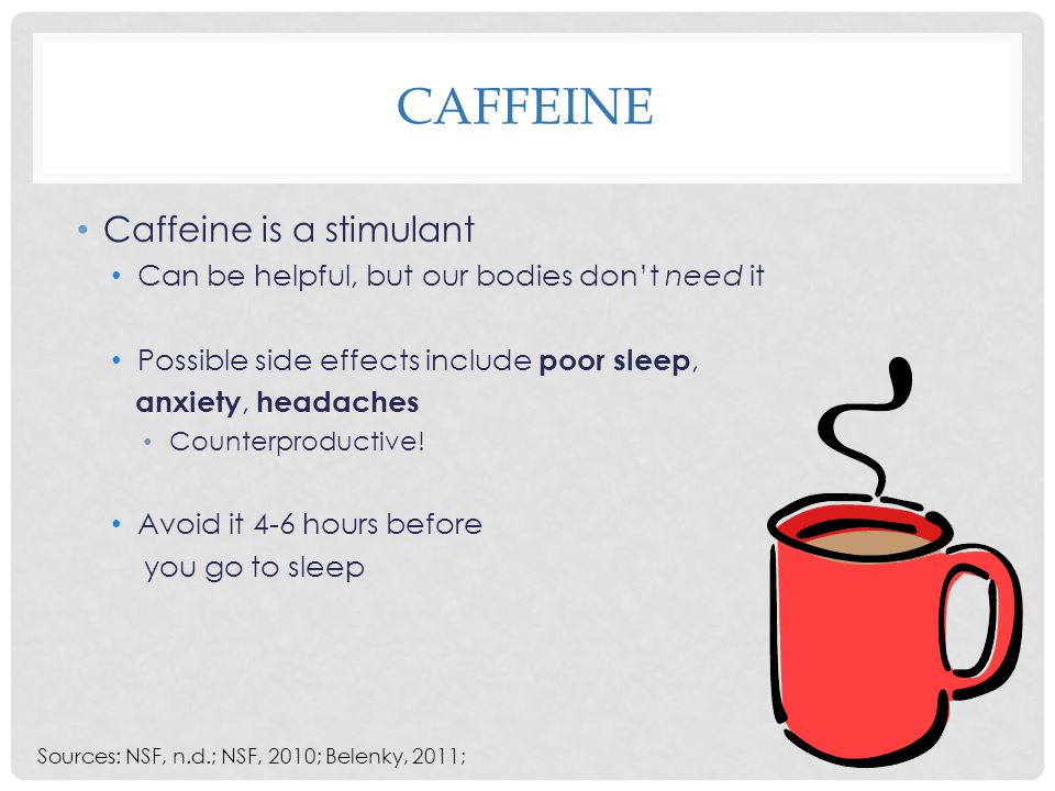 CAFFEINE Caffeine is a stimulant Can be helpful, but our bodies don't need it Possible side effects include poor sleep, anxiety, headaches Counterproductive.