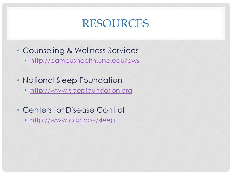 RESOURCES Counseling & Wellness Services http://campushealth.unc.edu/cws National Sleep Foundation http://www.sleepfoundation.org Centers for Disease Control http://www.cdc.gov/sleep