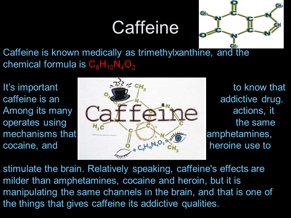 Caffeine Caffeine is known medically as trimethylxanthine, and the chemical formula is C 8 H 10 N 4 O 2 It's important to know that caffeine is an addictive drug.