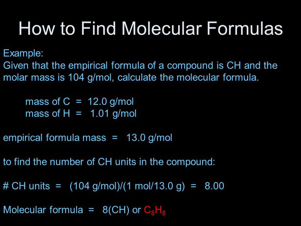 How to Find Molecular Formulas Example: Given that the empirical formula of a compound is CH and the molar mass is 104 g/mol, calculate the molecular formula.