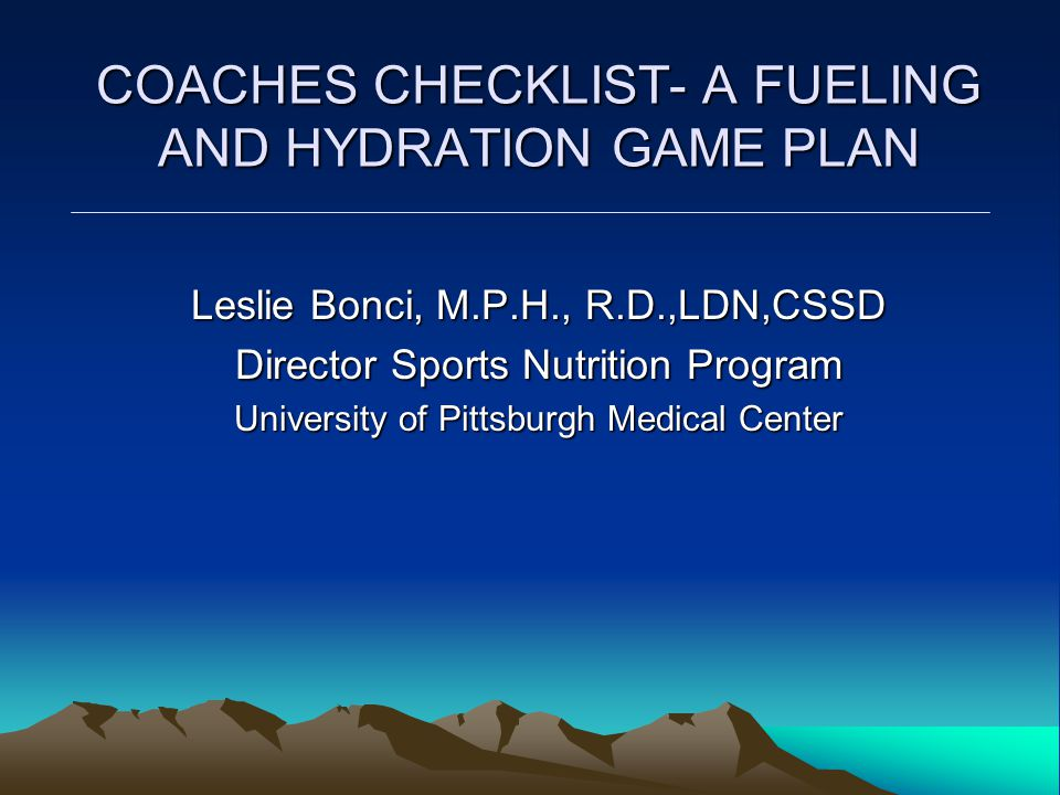 COACHES CHECKLIST- A FUELING AND HYDRATION GAME PLAN Leslie Bonci, M.P.H., R.D.,LDN,CSSD Director Sports Nutrition Program University of Pittsburgh Medical Center
