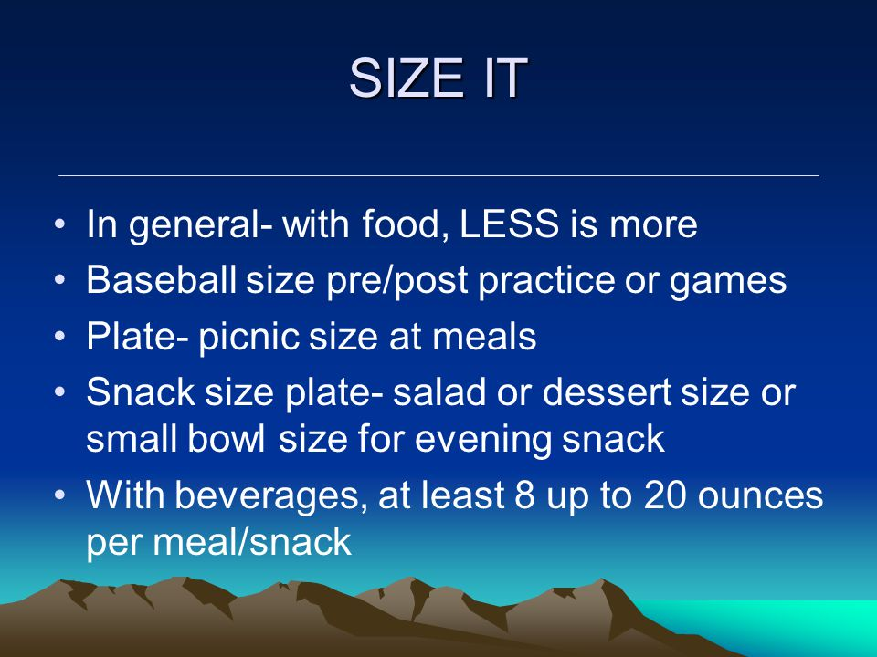 SIZE IT In general- with food, LESS is more Baseball size pre/post practice or games Plate- picnic size at meals Snack size plate- salad or dessert size or small bowl size for evening snack With beverages, at least 8 up to 20 ounces per meal/snack
