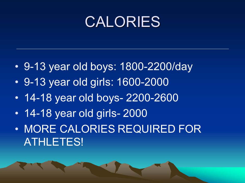 CALORIES 9-13 year old boys: 1800-2200/day 9-13 year old girls: 1600-2000 14-18 year old boys- 2200-2600 14-18 year old girls- 2000 MORE CALORIES REQU