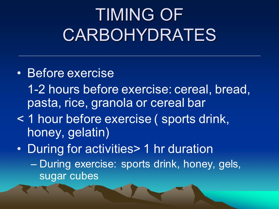 TIMING OF CARBOHYDRATES Before exercise 1-2 hours before exercise: cereal, bread, pasta, rice, granola or cereal bar < 1 hour before exercise ( sports drink, honey, gelatin) During for activities> 1 hr duration –During exercise: sports drink, honey, gels, sugar cubes