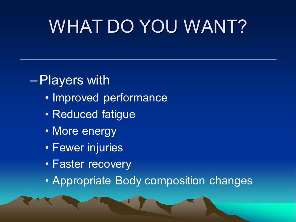 WHAT DO YOU WANT? –Players with Improved performance Reduced fatigue More energy Fewer injuries Faster recovery Appropriate Body composition changes