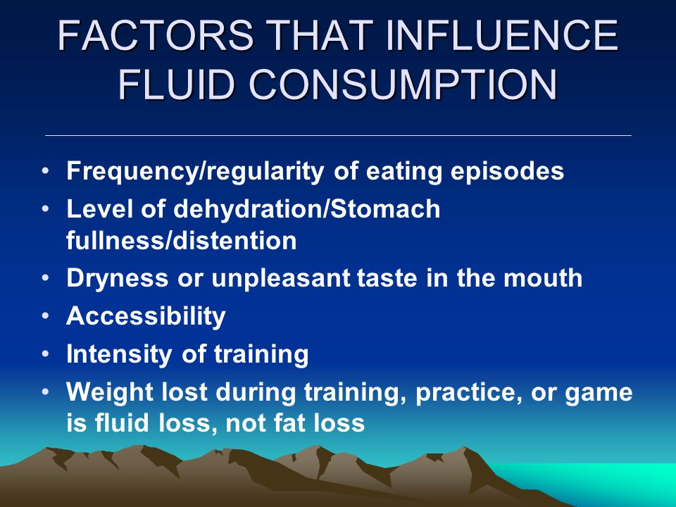 FACTORS THAT INFLUENCE FLUID CONSUMPTION Frequency/regularity of eating episodes Level of dehydration/Stomach fullness/distention Dryness or unpleasan