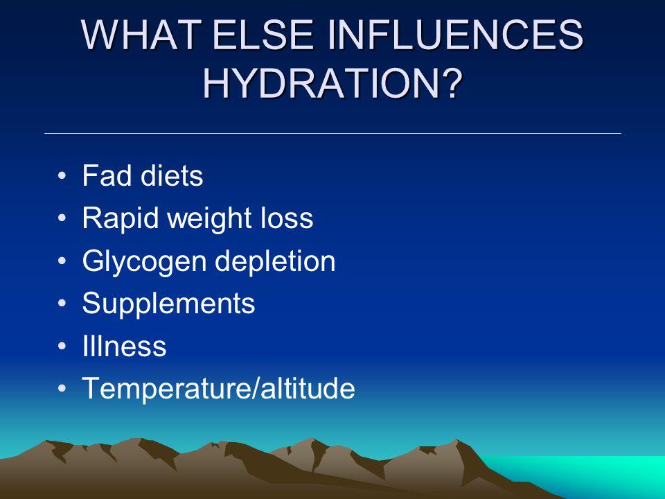 WHAT ELSE INFLUENCES HYDRATION? Fad diets Rapid weight loss Glycogen depletion Supplements Illness Temperature/altitude