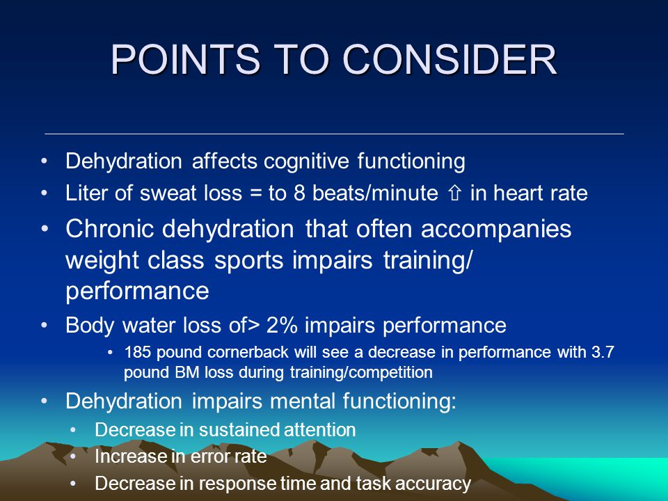 POINTS TO CONSIDER Dehydration affects cognitive functioning Liter of sweat loss = to 8 beats/minute  in heart rate Chronic dehydration that often accompanies weight class sports impairs training/ performance Body water loss of> 2% impairs performance 185 pound cornerback will see a decrease in performance with 3.7 pound BM loss during training/competition Dehydration impairs mental functioning: Decrease in sustained attention Increase in error rate Decrease in response time and task accuracy