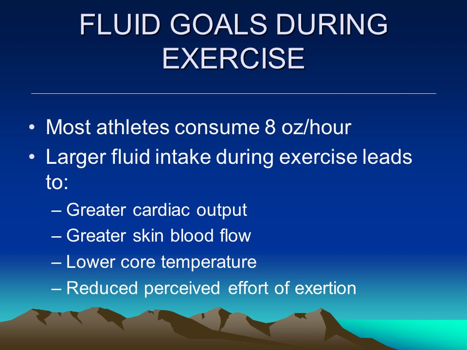 FLUID GOALS DURING EXERCISE Most athletes consume 8 oz/hour Larger fluid intake during exercise leads to: –Greater cardiac output –Greater skin blood