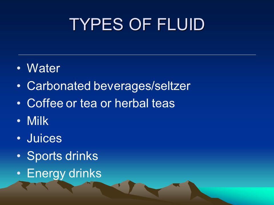 TYPES OF FLUID Water Carbonated beverages/seltzer Coffee or tea or herbal teas Milk Juices Sports drinks Energy drinks