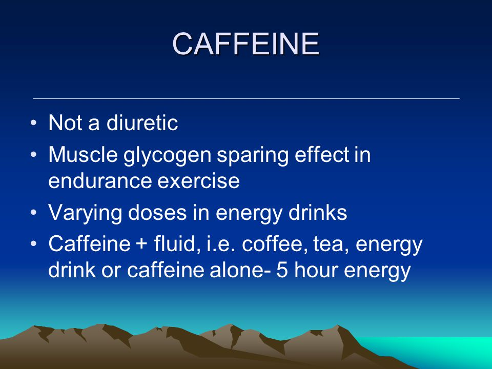 CAFFEINE Not a diuretic Muscle glycogen sparing effect in endurance exercise Varying doses in energy drinks Caffeine + fluid, i.e. coffee, tea, energy