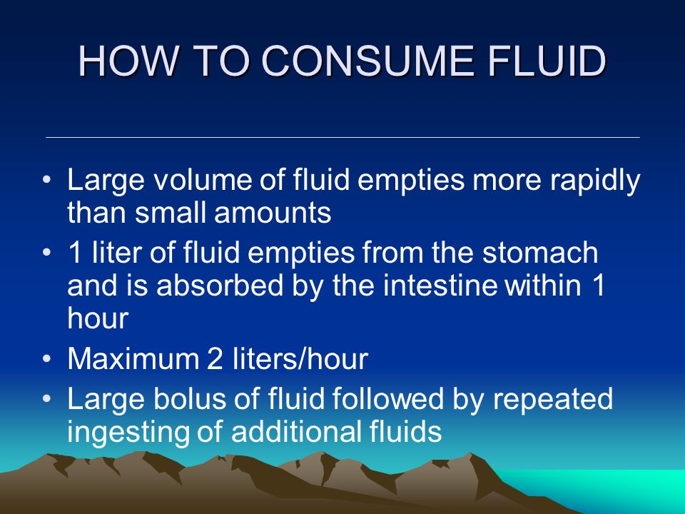 HOW TO CONSUME FLUID Large volume of fluid empties more rapidly than small amounts 1 liter of fluid empties from the stomach and is absorbed by the in
