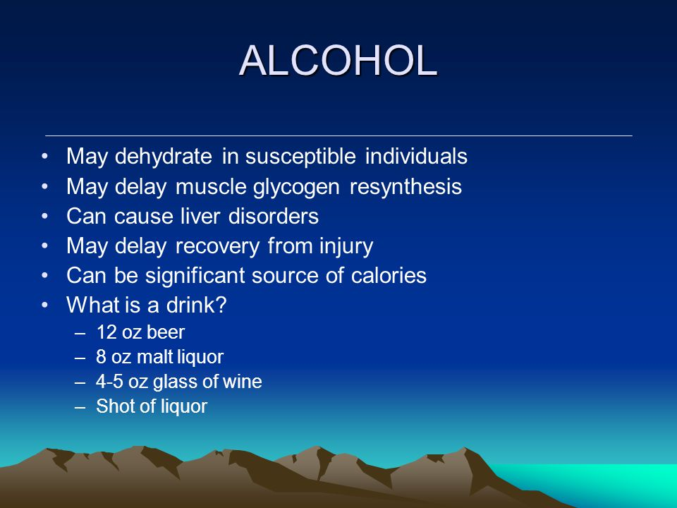 ALCOHOL May dehydrate in susceptible individuals May delay muscle glycogen resynthesis Can cause liver disorders May delay recovery from injury Can be