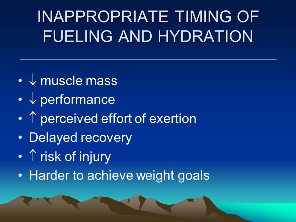 INAPPROPRIATE TIMING OF FUELING AND HYDRATION  muscle mass  performance  perceived effort of exertion Delayed recovery  risk of injury Harder to achieve weight goals