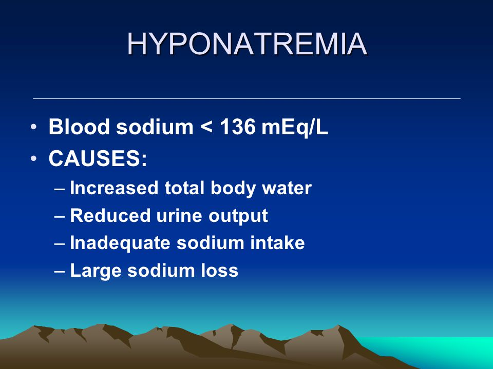 HYPONATREMIA Blood sodium < 136 mEq/L CAUSES: –Increased total body water –Reduced urine output –Inadequate sodium intake –Large sodium loss