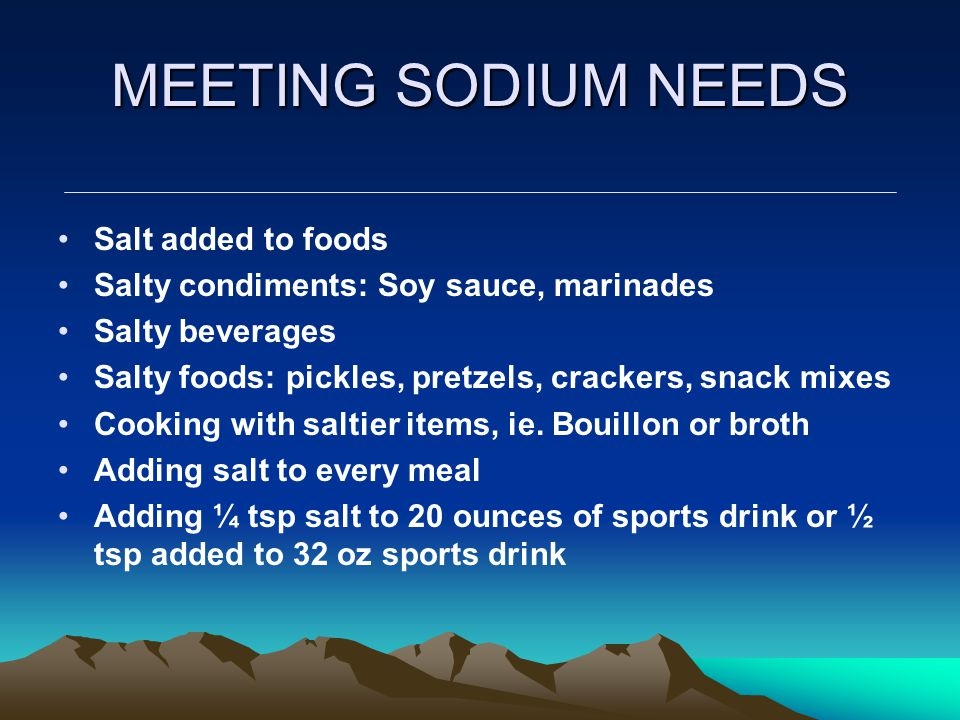 MEETING SODIUM NEEDS Salt added to foods Salty condiments: Soy sauce, marinades Salty beverages Salty foods: pickles, pretzels, crackers, snack mixes Cooking with saltier items, ie.