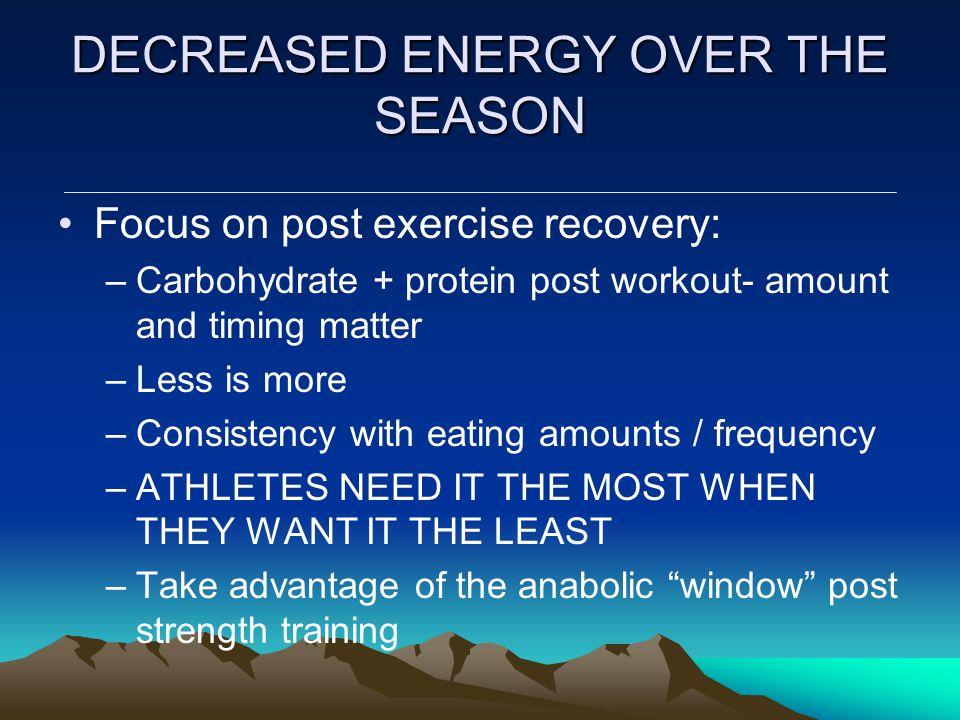 DECREASED ENERGY OVER THE SEASON Focus on post exercise recovery: –Carbohydrate + protein post workout- amount and timing matter –Less is more –Consis