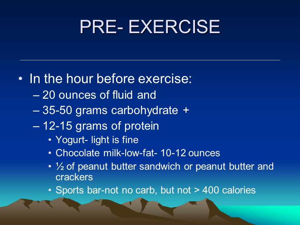 PRE- EXERCISE In the hour before exercise: –20 ounces of fluid and –35-50 grams carbohydrate + –12-15 grams of protein Yogurt- light is fine Chocolate