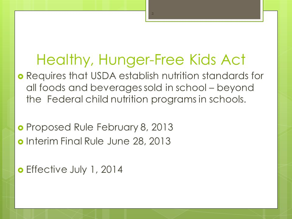 Healthy, Hunger-Free Kids Act  Requires that USDA establish nutrition standards for all foods and beverages sold in school – beyond the Federal child nutrition programs in schools.
