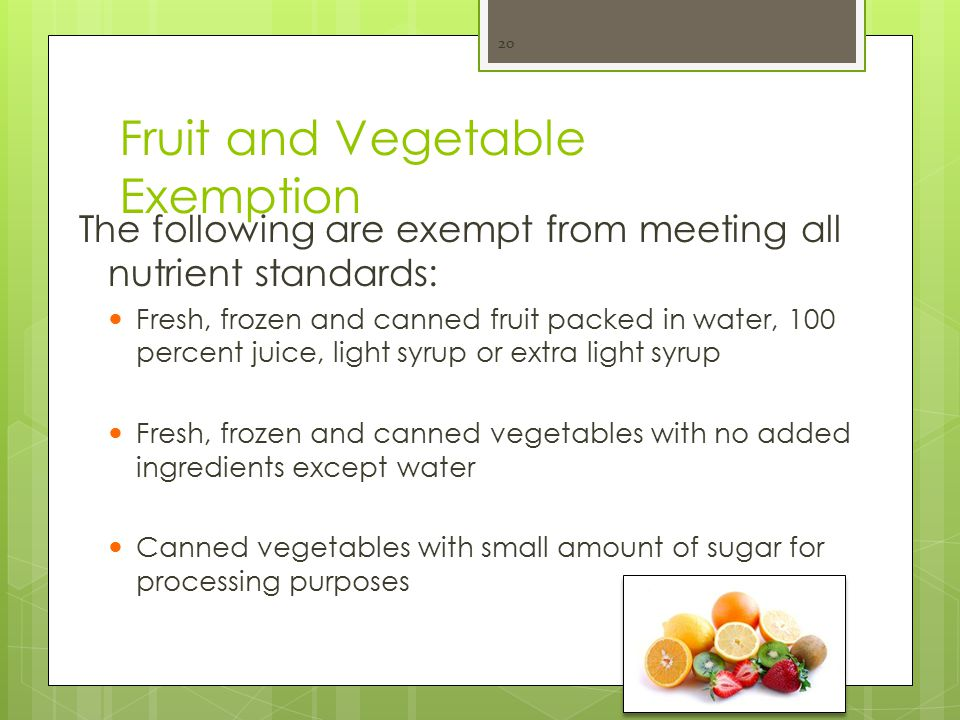 Fruit and Vegetable Exemption The following are exempt from meeting all nutrient standards: Fresh, frozen and canned fruit packed in water, 100 percent juice, light syrup or extra light syrup Fresh, frozen and canned vegetables with no added ingredients except water Canned vegetables with small amount of sugar for processing purposes 20
