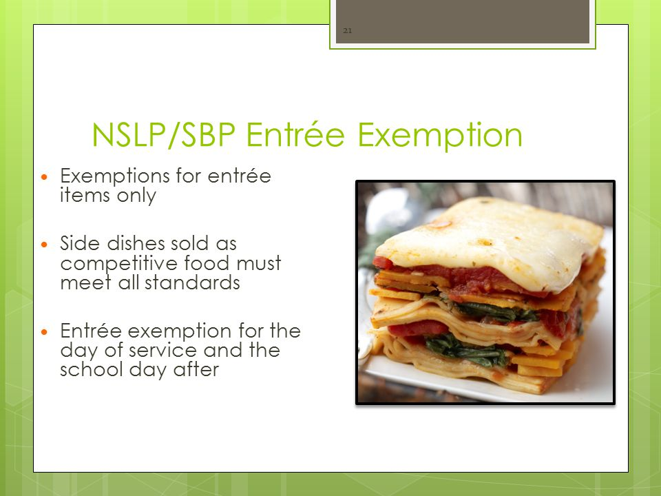 NSLP/SBP Entrée Exemption Exemptions for entrée items only Side dishes sold as competitive food must meet all standards Entrée exemption for the day of service and the school day after 21