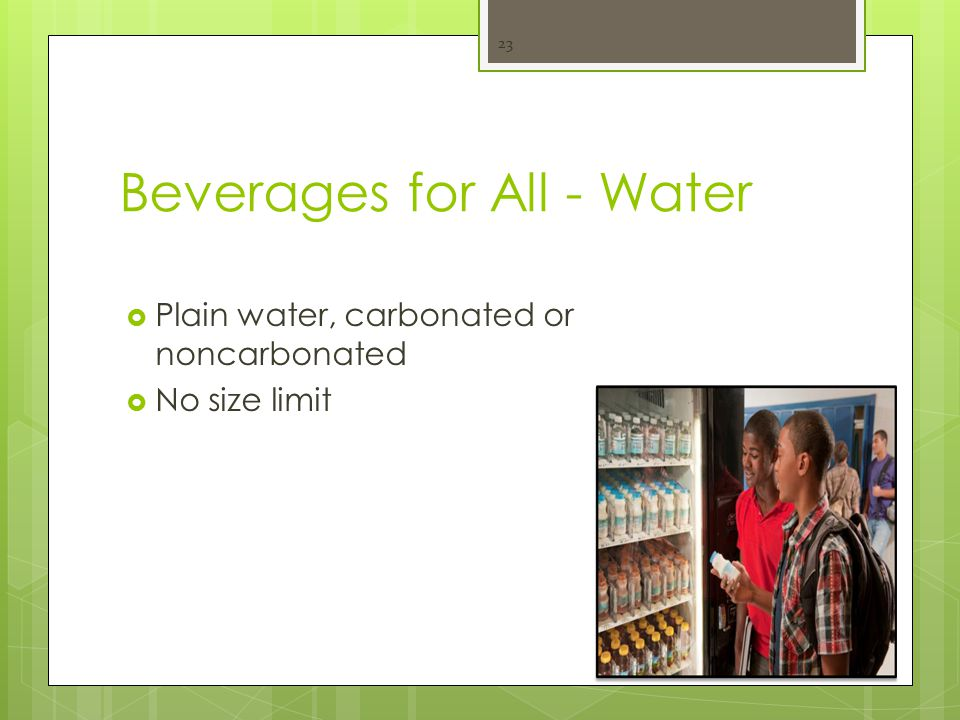 Beverages for All - Water  Plain water, carbonated or noncarbonated  No size limit 23