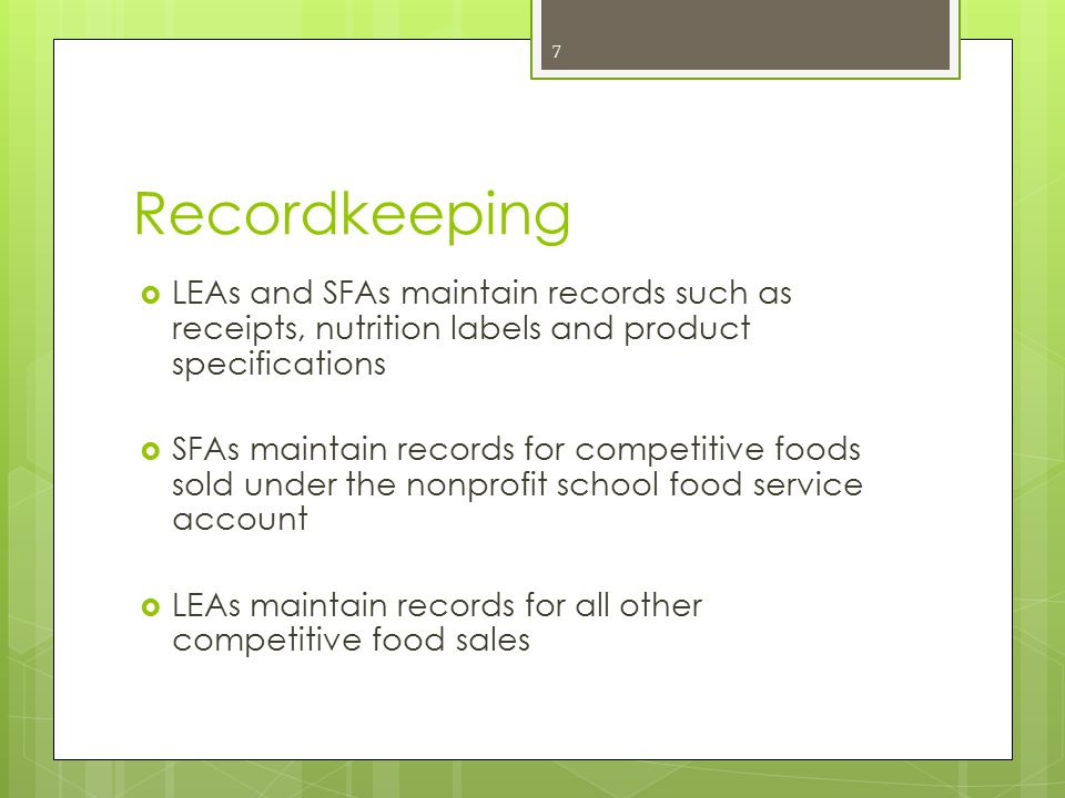 Recordkeeping  LEAs and SFAs maintain records such as receipts, nutrition labels and product specifications  SFAs maintain records for competitive foods sold under the nonprofit school food service account  LEAs maintain records for all other competitive food sales 7