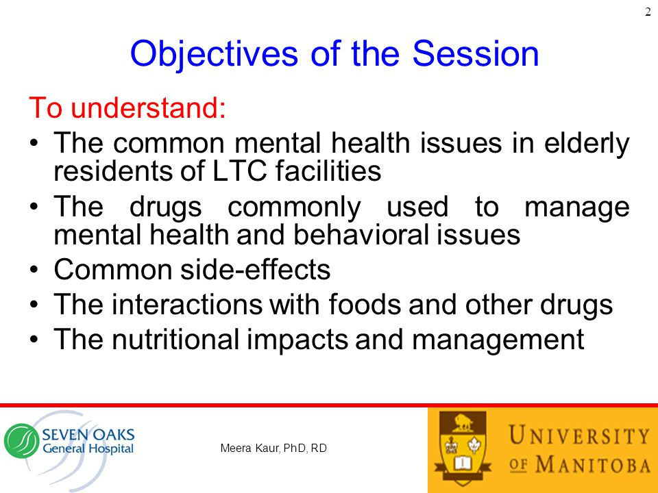 Objectives of the Session To understand: The common mental health issues in elderly residents of LTC facilities The drugs commonly used to manage mental health and behavioral issues Common side-effects The interactions with foods and other drugs The nutritional impacts and management Meera Kaur, PhD, RD 2