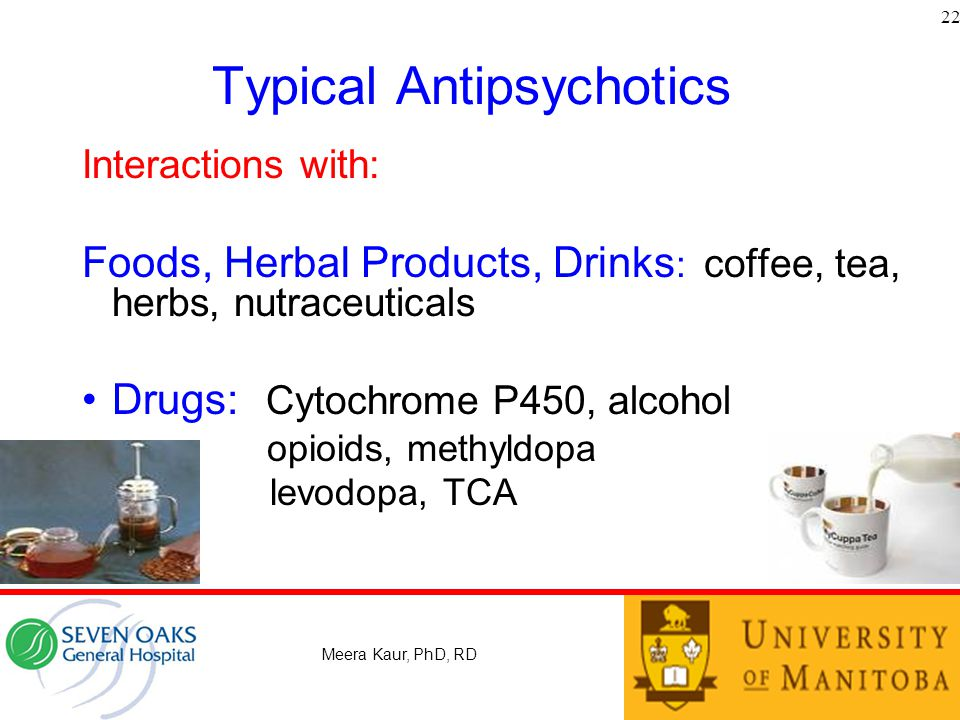 Typical Antipsychotics Interactions with: Foods, Herbal Products, Drinks : coffee, tea, herbs, nutraceuticals Drugs: Cytochrome P450, alcohol opioids, methyldopa levodopa, TCA 22 Meera Kaur, PhD, RD